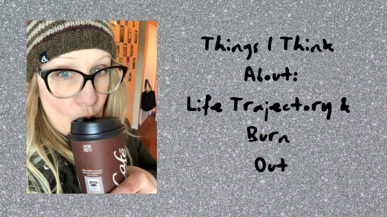 Things I Think About: Burnout & Life Trajectory